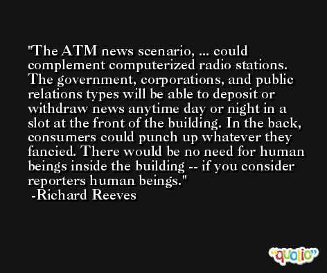 The ATM news scenario, ... could complement computerized radio stations. The government, corporations, and public relations types will be able to deposit or withdraw news anytime day or night in a slot at the front of the building. In the back, consumers could punch up whatever they fancied. There would be no need for human beings inside the building -- if you consider reporters human beings. -Richard Reeves