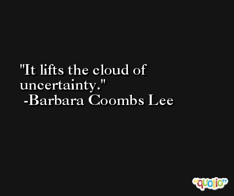 It lifts the cloud of uncertainty. -Barbara Coombs Lee
