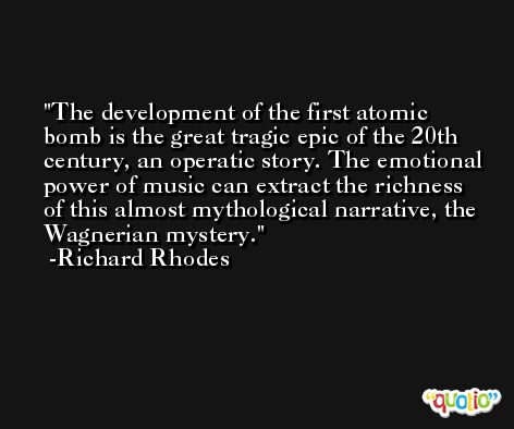 The development of the first atomic bomb is the great tragic epic of the 20th century, an operatic story. The emotional power of music can extract the richness of this almost mythological narrative, the Wagnerian mystery. -Richard Rhodes
