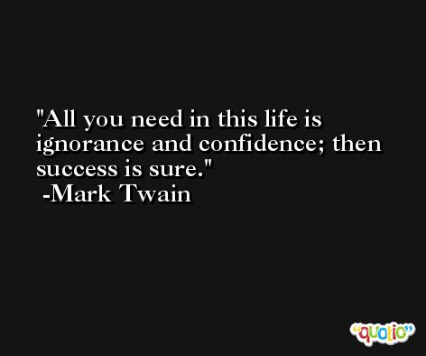 All you need in this life is ignorance and confidence; then success is sure. -Mark Twain