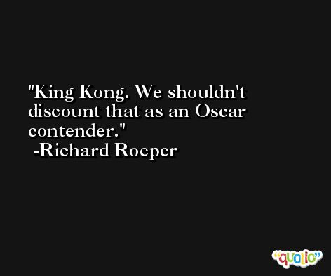 King Kong. We shouldn't discount that as an Oscar contender. -Richard Roeper