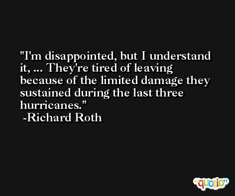 I'm disappointed, but I understand it, ... They're tired of leaving because of the limited damage they sustained during the last three hurricanes. -Richard Roth