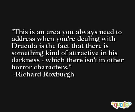 This is an area you always need to address when you're dealing with Dracula is the fact that there is something kind of attractive in his darkness - which there isn't in other horror characters. -Richard Roxburgh