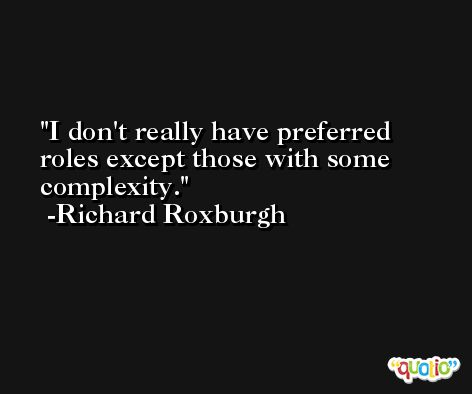 I don't really have preferred roles except those with some complexity. -Richard Roxburgh
