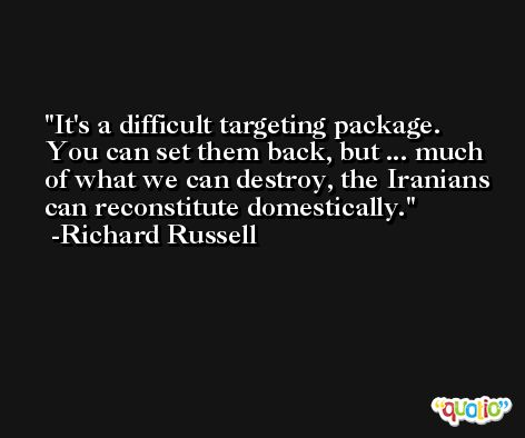 It's a difficult targeting package. You can set them back, but ... much of what we can destroy, the Iranians can reconstitute domestically. -Richard Russell