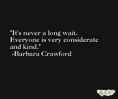 It's never a long wait. Everyone is very considerate and kind. -Barbara Crawford