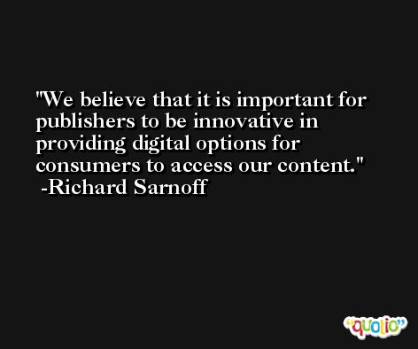 We believe that it is important for publishers to be innovative in providing digital options for consumers to access our content. -Richard Sarnoff