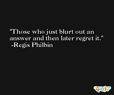 Those who just blurt out an answer and then later regret it. -Regis Philbin