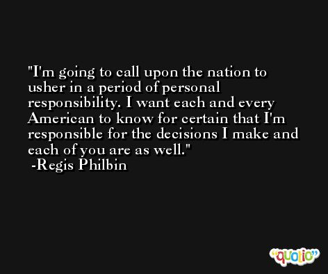 I'm going to call upon the nation to usher in a period of personal responsibility. I want each and every American to know for certain that I'm responsible for the decisions I make and each of you are as well. -Regis Philbin