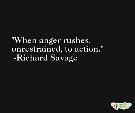 When anger rushes, unrestrained, to action. -Richard Savage