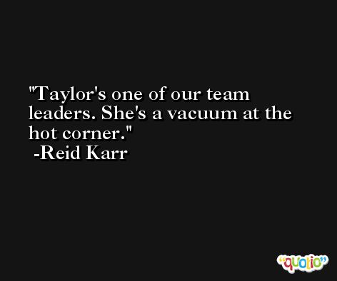 Taylor's one of our team leaders. She's a vacuum at the hot corner. -Reid Karr