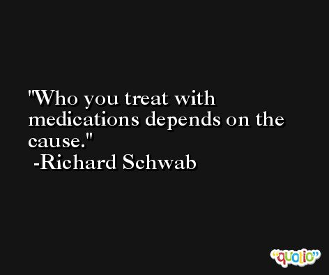 Who you treat with medications depends on the cause. -Richard Schwab