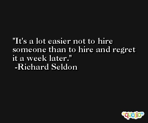 It's a lot easier not to hire someone than to hire and regret it a week later. -Richard Seldon