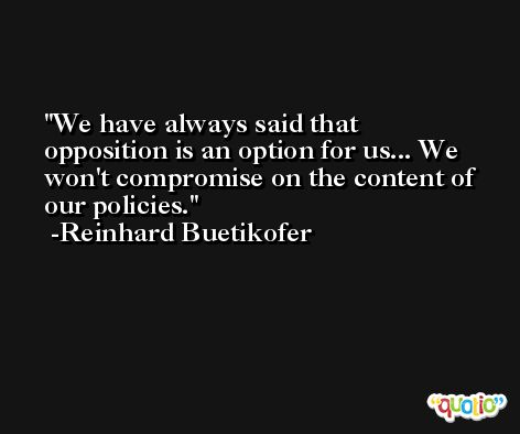 We have always said that opposition is an option for us... We won't compromise on the content of our policies. -Reinhard Buetikofer