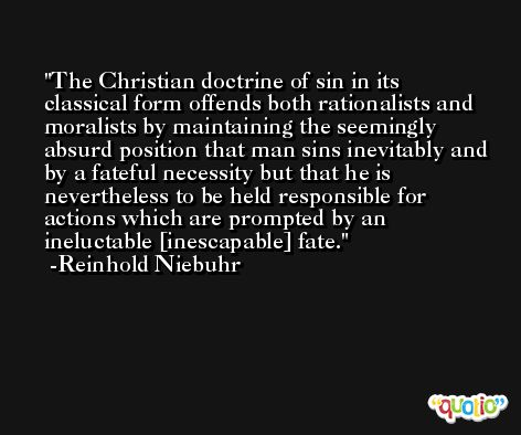 The Christian doctrine of sin in its classical form offends both rationalists and moralists by maintaining the seemingly absurd position that man sins inevitably and by a fateful necessity but that he is nevertheless to be held responsible for actions which are prompted by an ineluctable [inescapable] fate. -Reinhold Niebuhr