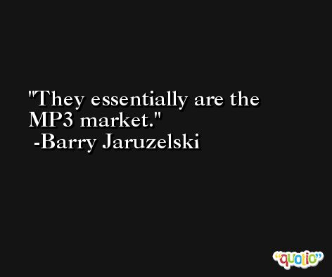 They essentially are the MP3 market. -Barry Jaruzelski