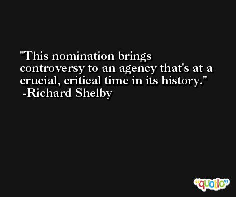 This nomination brings controversy to an agency that's at a crucial, critical time in its history. -Richard Shelby