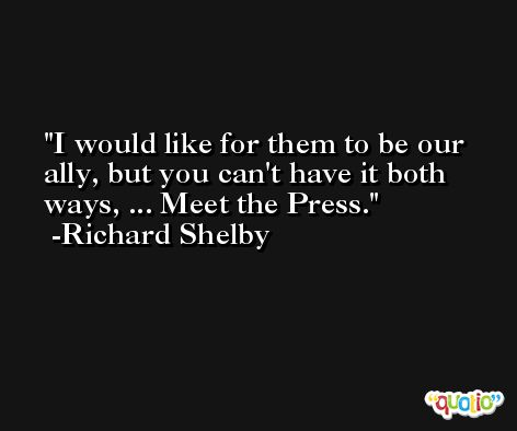 I would like for them to be our ally, but you can't have it both ways, ... Meet the Press. -Richard Shelby