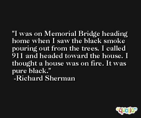 I was on Memorial Bridge heading home when I saw the black smoke pouring out from the trees. I called 911 and headed toward the house. I thought a house was on fire. It was pure black. -Richard Sherman