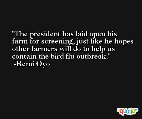 The president has laid open his farm for screening, just like he hopes other farmers will do to help us contain the bird flu outbreak. -Remi Oyo