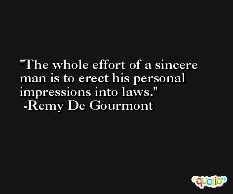 The whole effort of a sincere man is to erect his personal impressions into laws. -Remy De Gourmont