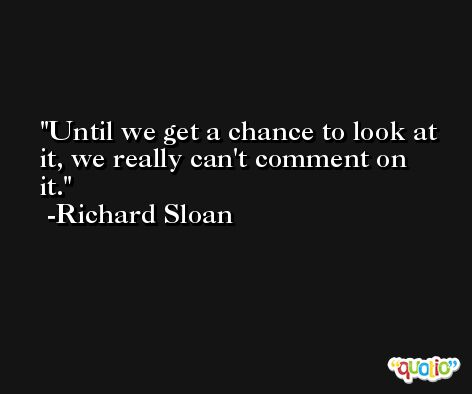 Until we get a chance to look at it, we really can't comment on it. -Richard Sloan