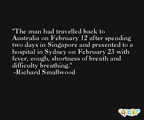 The man had travelled back to Australia on February 12 after spending two days in Singapore and presented to a hospital in Sydney on February 23 with fever, cough, shortness of breath and difficulty breathing. -Richard Smallwood