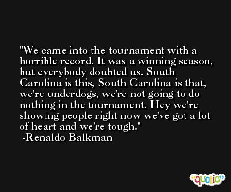 We came into the tournament with a horrible record. It was a winning season, but everybody doubted us. South Carolina is this, South Carolina is that, we're underdogs, we're not going to do nothing in the tournament. Hey we're showing people right now we've got a lot of heart and we're tough. -Renaldo Balkman
