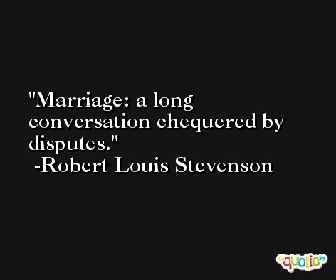 Marriage: a long conversation chequered by disputes. -Robert Louis Stevenson