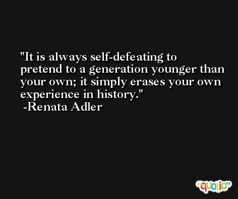 It is always self-defeating to pretend to a generation younger than your own; it simply erases your own experience in history. -Renata Adler