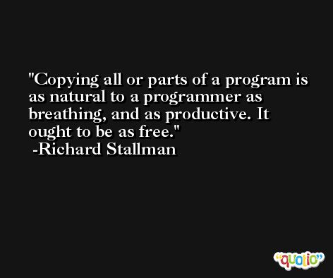 Copying all or parts of a program is as natural to a programmer as breathing, and as productive. It ought to be as free. -Richard Stallman