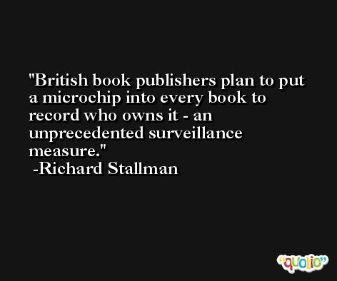British book publishers plan to put a microchip into every book to record who owns it - an unprecedented surveillance measure. -Richard Stallman