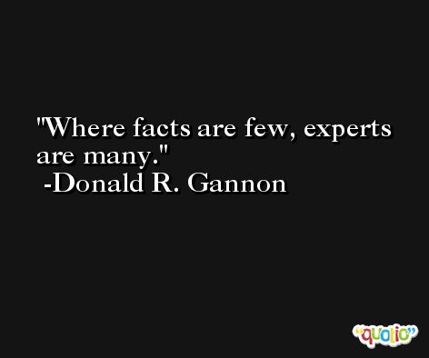 Where facts are few, experts are many. -Donald R. Gannon