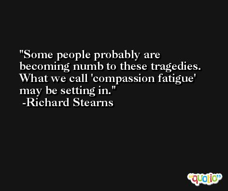 Some people probably are becoming numb to these tragedies. What we call 'compassion fatigue' may be setting in. -Richard Stearns