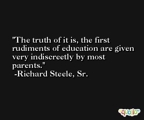 The truth of it is, the first rudiments of education are given very indiscreetly by most parents. -Richard Steele, Sr.
