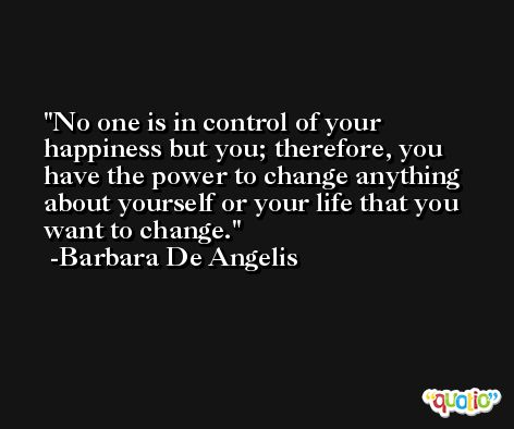 No one is in control of your happiness but you; therefore, you have the power to change anything about yourself or your life that you want to change. -Barbara De Angelis