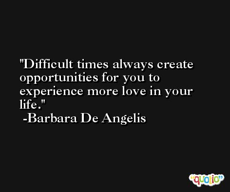 Difficult times always create opportunities for you to experience more love in your life. -Barbara De Angelis