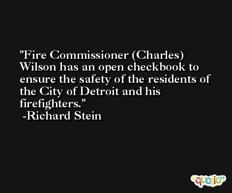 Fire Commissioner (Charles) Wilson has an open checkbook to ensure the safety of the residents of the City of Detroit and his firefighters. -Richard Stein