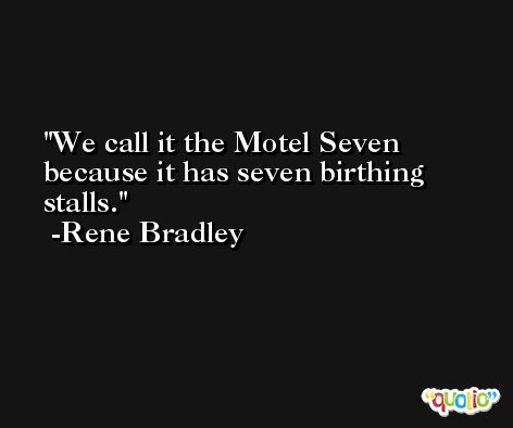 We call it the Motel Seven because it has seven birthing stalls. -Rene Bradley