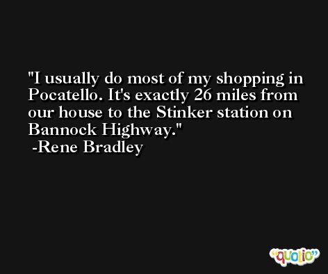 I usually do most of my shopping in Pocatello. It's exactly 26 miles from our house to the Stinker station on Bannock Highway. -Rene Bradley