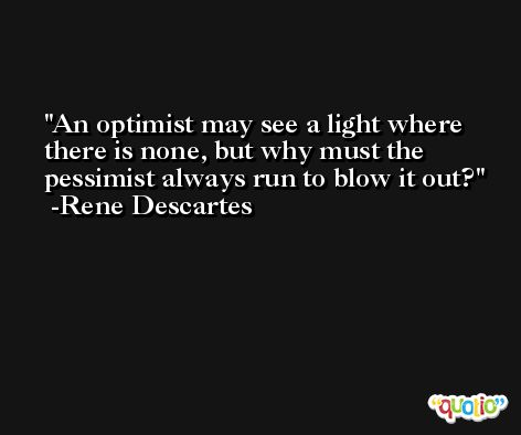 An optimist may see a light where there is none, but why must the pessimist always run to blow it out? -Rene Descartes