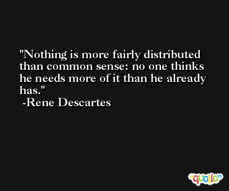 Nothing is more fairly distributed than common sense: no one thinks he needs more of it than he already has. -Rene Descartes