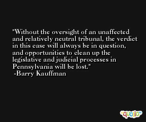 Without the oversight of an unaffected and relatively neutral tribunal, the verdict in this case will always be in question, and opportunities to clean up the legislative and judicial processes in Pennsylvania will be lost. -Barry Kauffman