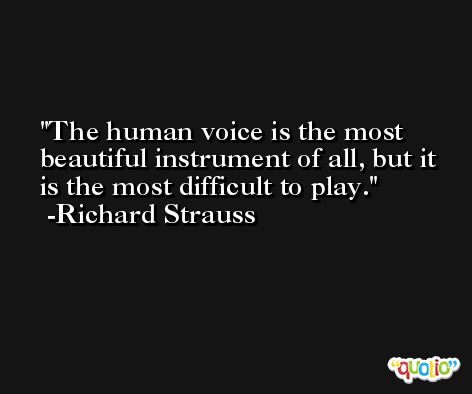 The human voice is the most beautiful instrument of all, but it is the most difficult to play. -Richard Strauss