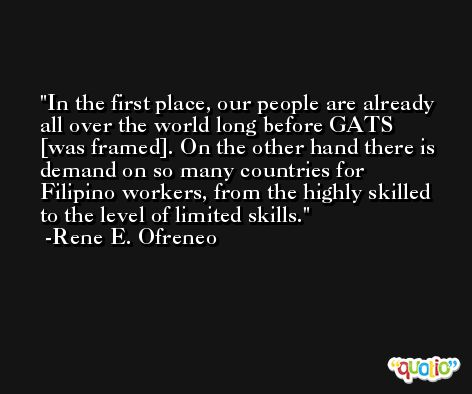 In the first place, our people are already all over the world long before GATS [was framed]. On the other hand there is demand on so many countries for Filipino workers, from the highly skilled to the level of limited skills. -Rene E. Ofreneo
