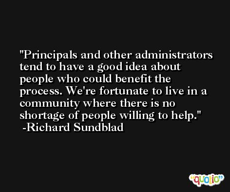 Principals and other administrators tend to have a good idea about people who could benefit the process. We're fortunate to live in a community where there is no shortage of people willing to help. -Richard Sundblad