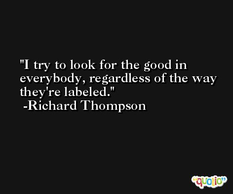 I try to look for the good in everybody, regardless of the way they're labeled. -Richard Thompson