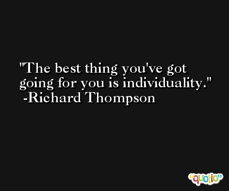 The best thing you've got going for you is individuality. -Richard Thompson