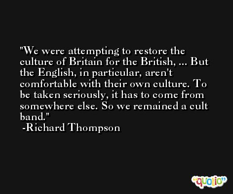 We were attempting to restore the culture of Britain for the British, ... But the English, in particular, aren't comfortable with their own culture. To be taken seriously, it has to come from somewhere else. So we remained a cult band. -Richard Thompson