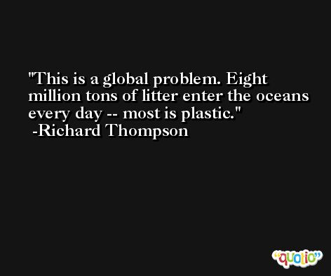 This is a global problem. Eight million tons of litter enter the oceans every day -- most is plastic. -Richard Thompson